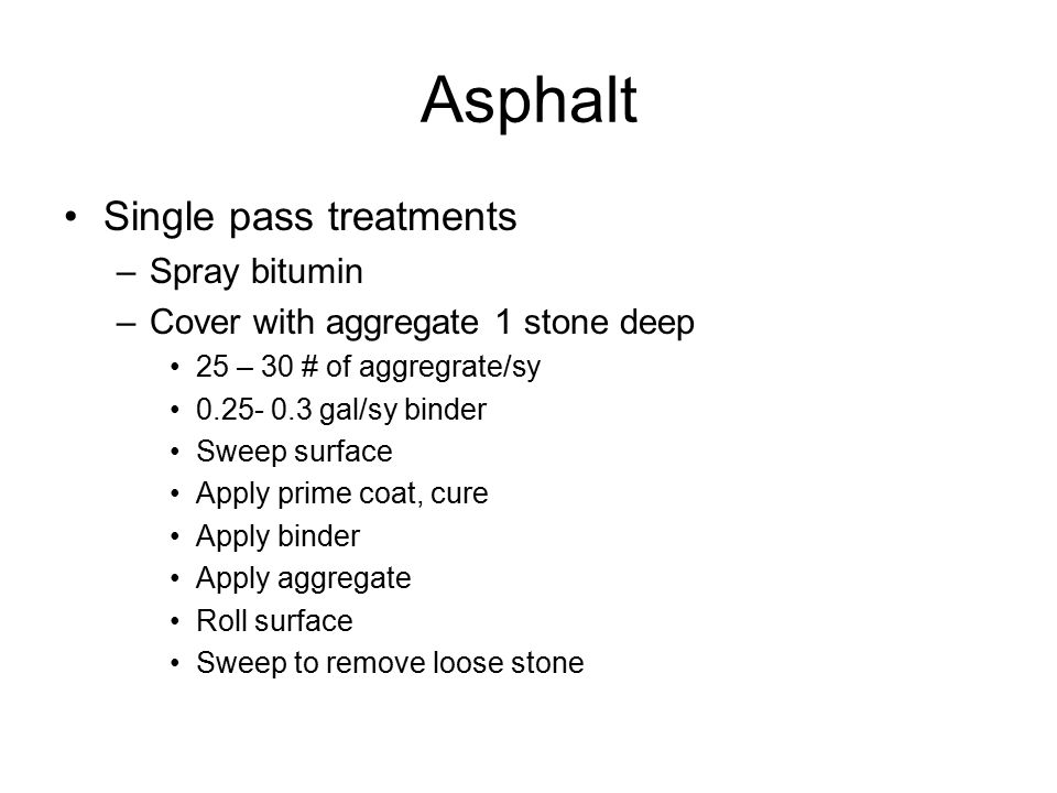 Asphalt Single pass treatments –Spray bitumin –Cover with aggregate 1 stone deep 25 – 30 # of aggregrate/sy 0.25- 0.3 gal/sy binder Sweep surface Apply prime coat, cure Apply binder Apply aggregate Roll surface Sweep to remove loose stone