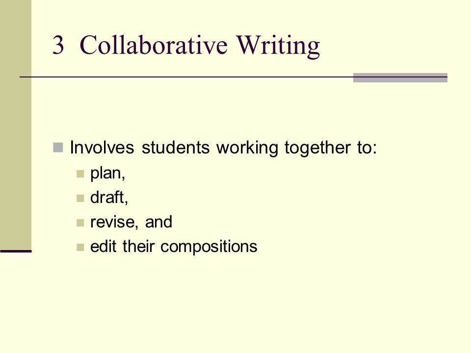 3 Collaborative Writing Involves students working together to: plan, draft, revise, and edit their compositions