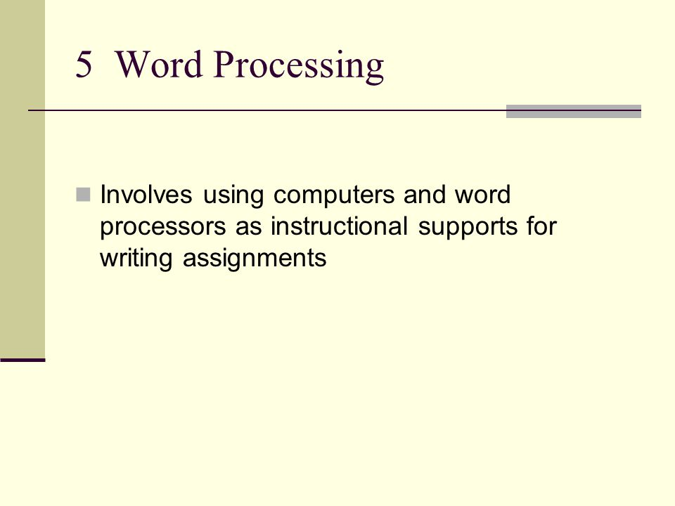 5 Word Processing Involves using computers and word processors as instructional supports for writing assignments