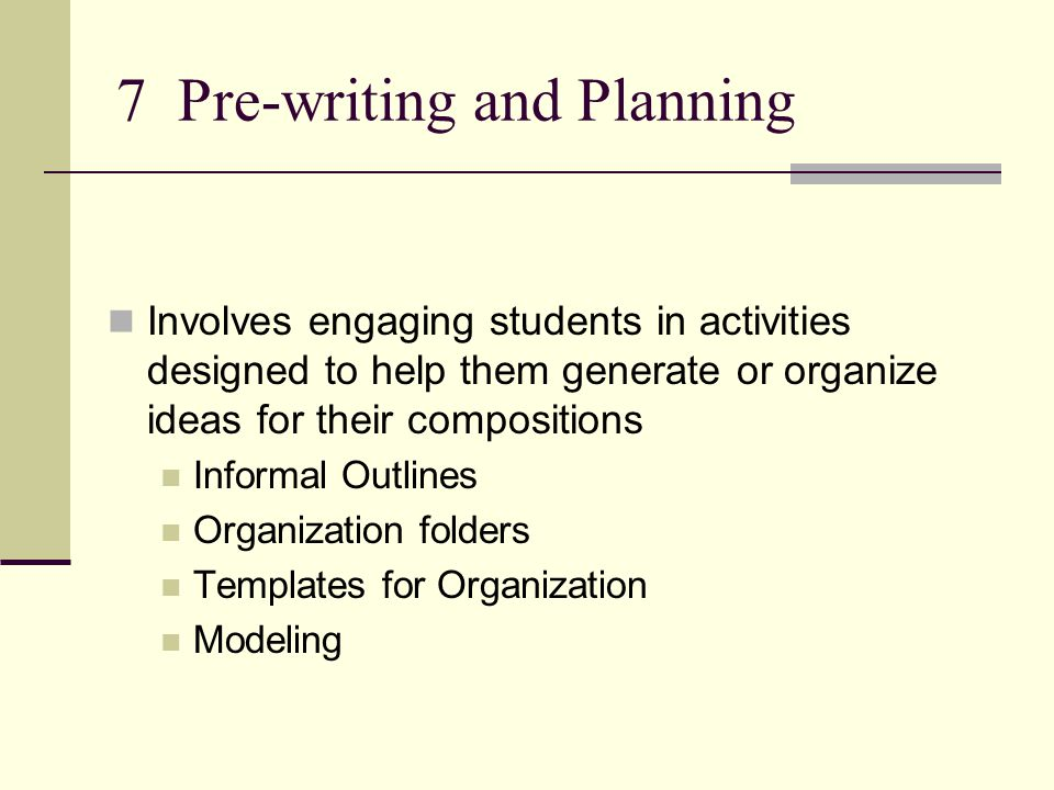 7 Pre-writing and Planning Involves engaging students in activities designed to help them generate or organize ideas for their compositions Informal Outlines Organization folders Templates for Organization Modeling