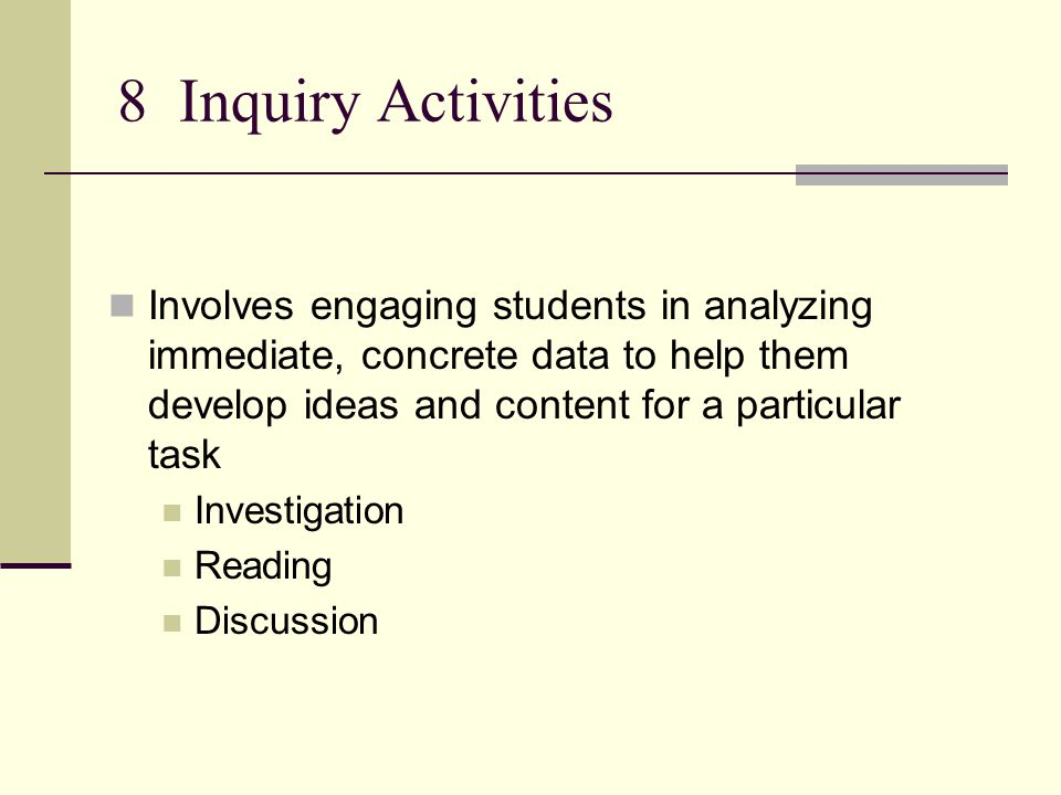 8 Inquiry Activities Involves engaging students in analyzing immediate, concrete data to help them develop ideas and content for a particular task Investigation Reading Discussion