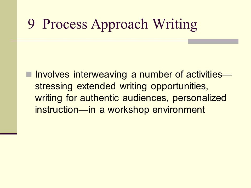 9 Process Approach Writing Involves interweaving a number of activities— stressing extended writing opportunities, writing for authentic audiences, personalized instruction—in a workshop environment
