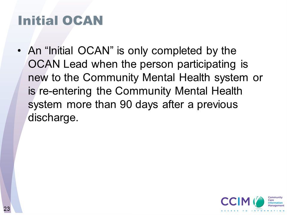 "Initial OCAN An ""Initial OCAN"" is only completed by the OCAN Lead when the person participating is new to the Community Mental Health system or is re-"