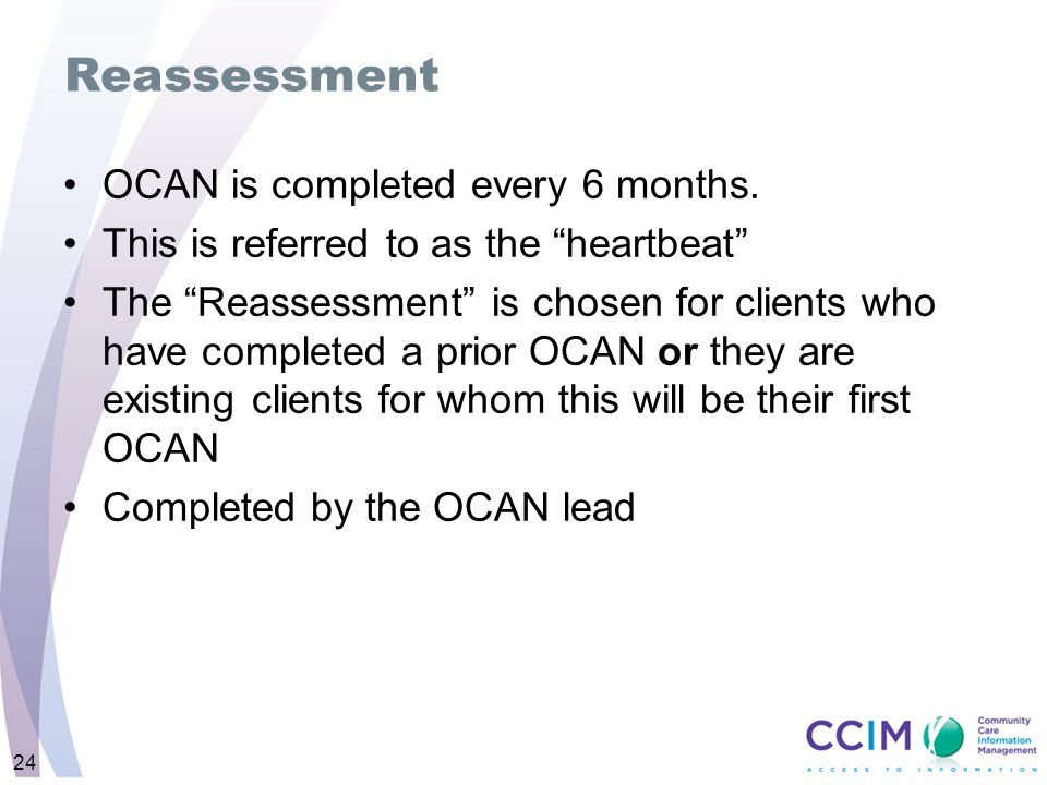 "Reassessment OCAN is completed every 6 months. This is referred to as the ""heartbeat"" The ""Reassessment"" is chosen for clients who have completed a pr"
