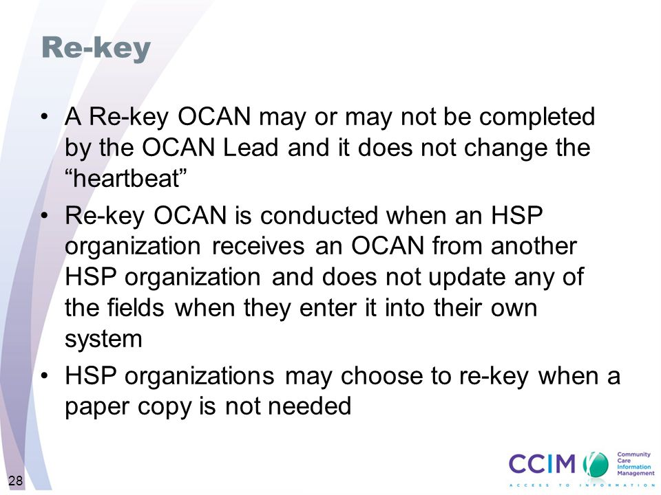 "Re-key A Re-key OCAN may or may not be completed by the OCAN Lead and it does not change the ""heartbeat"" Re-key OCAN is conducted when an HSP organiza"