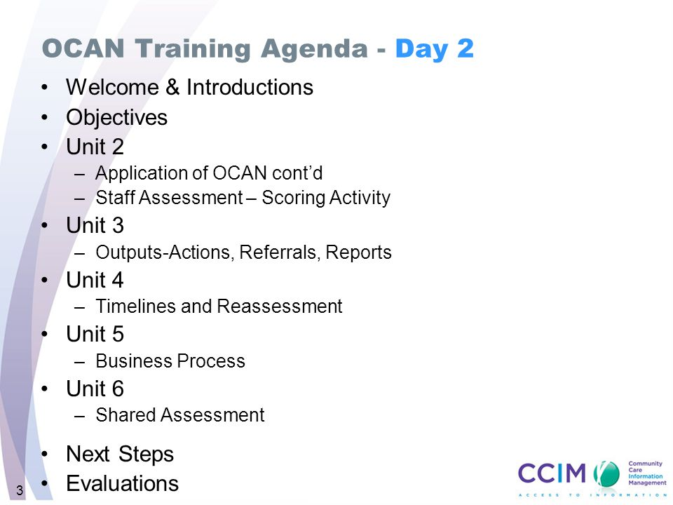 3 OCAN Training Agenda - Day 2 Welcome & Introductions Objectives Unit 2 –Application of OCAN cont'd –Staff Assessment – Scoring Activity Unit 3 –Outp