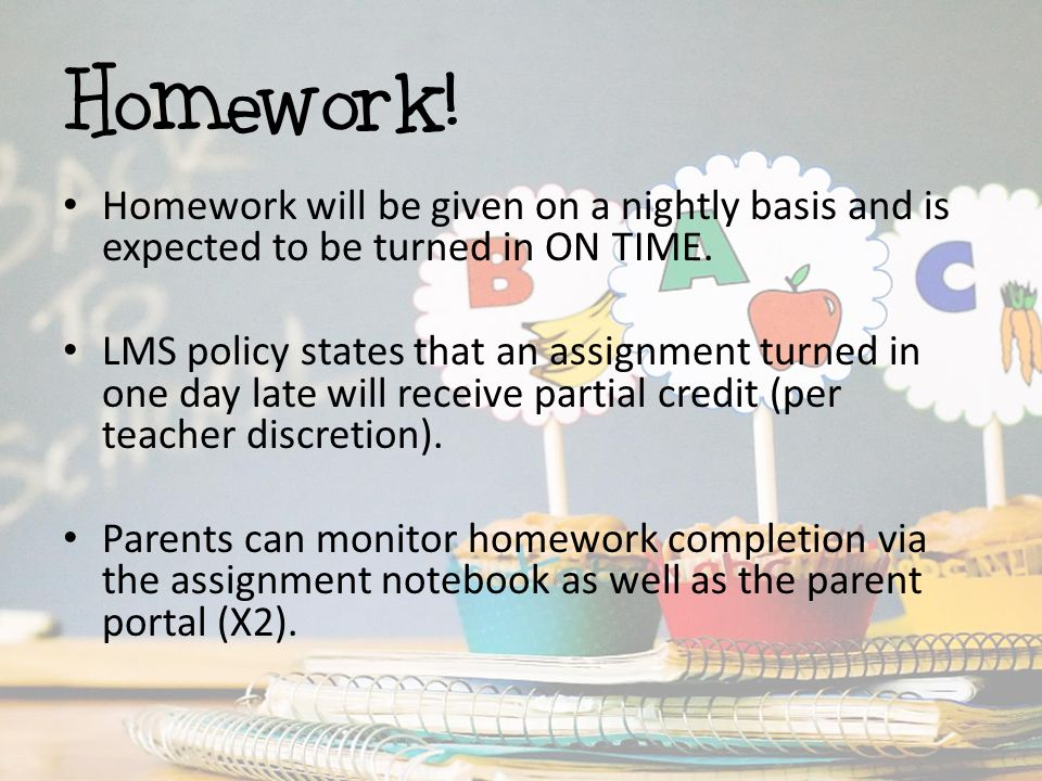 Homework! Homework will be given on a nightly basis and is expected to be turned in ON TIME. LMS policy states that an assignment turned in one day la