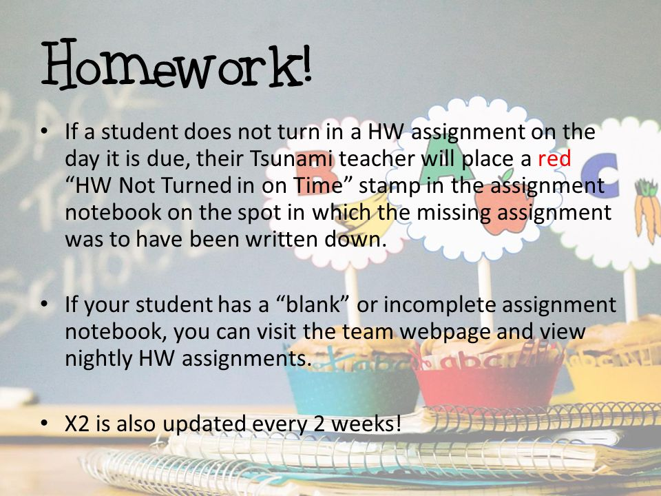 """Homework! If a student does not turn in a HW assignment on the day it is due, their Tsunami teacher will place a red """"HW Not Turned in on Time"""" stamp"""