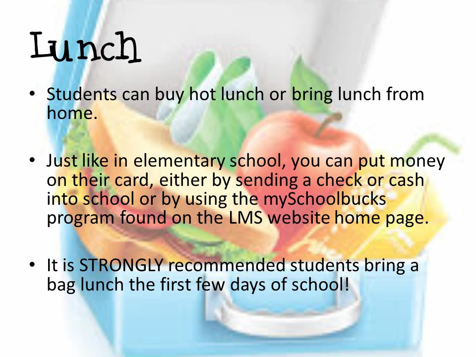 Lunch Students can buy hot lunch or bring lunch from home. Just like in elementary school, you can put money on their card, either by sending a check