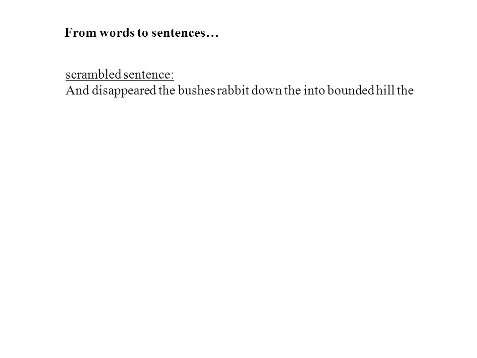 scrambled sentence: And disappeared the bushes rabbit down the into bounded hill the meaningful sentence: The rabbit bounded down the hill and disappeared into the bushes From words to sentences…
