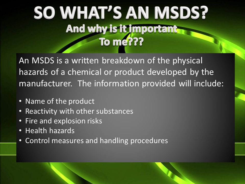 An MSDS is a written breakdown of the physical hazards of a chemical or product developed by the manufacturer.