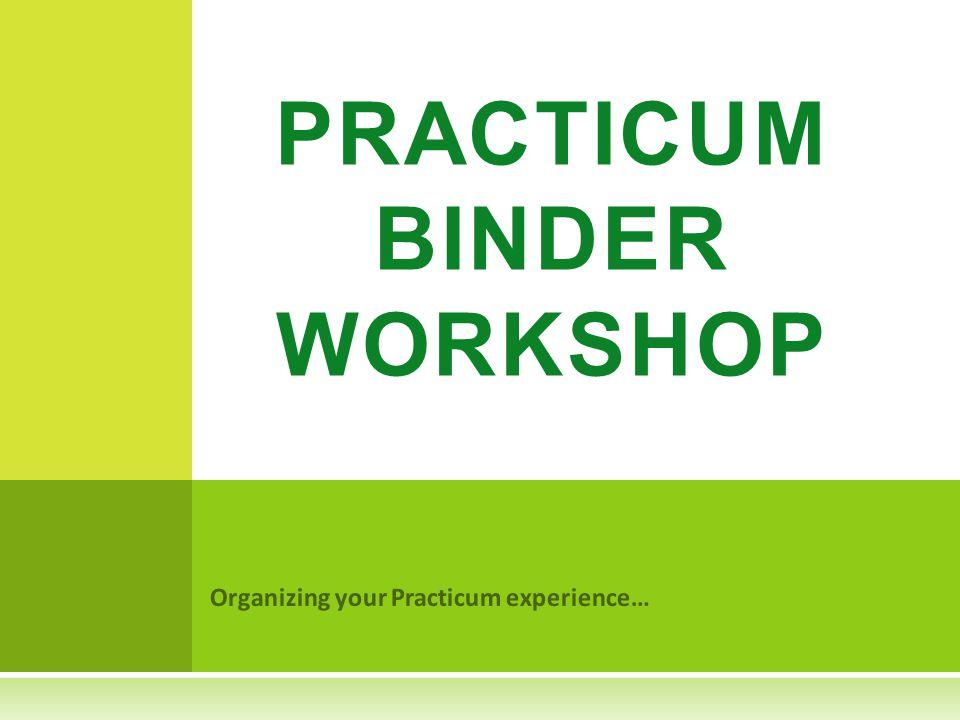 Organizing your Practicum experience… PRACTICUM BINDER WORKSHOP