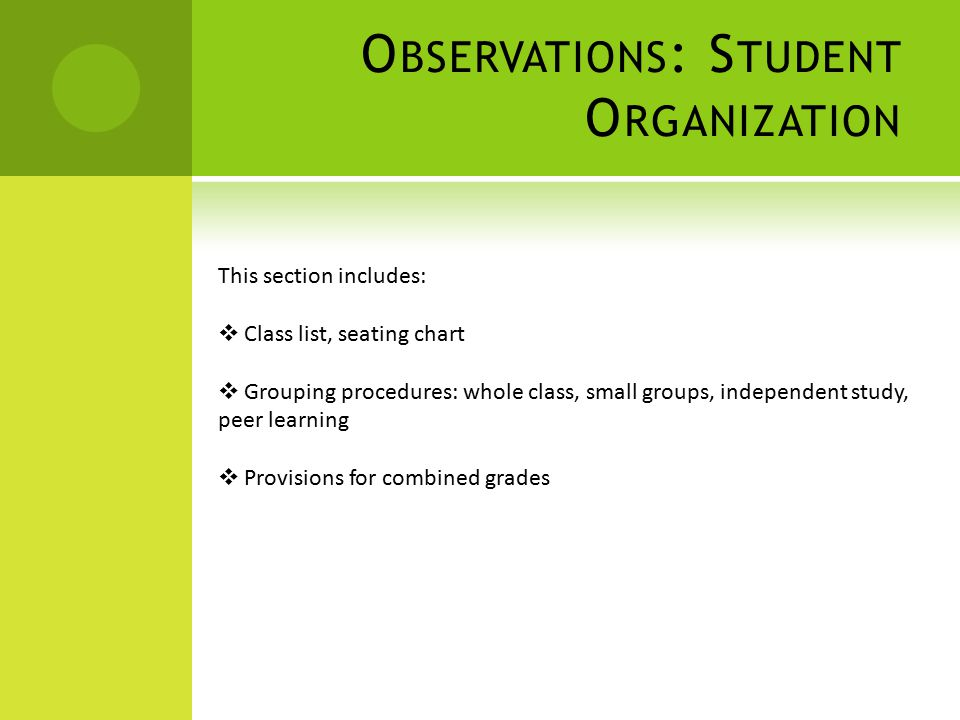 O BSERVATIONS : S TUDENT O RGANIZATION This section includes:  Class list, seating chart  Grouping procedures: whole class, small groups, independent study, peer learning  Provisions for combined grades