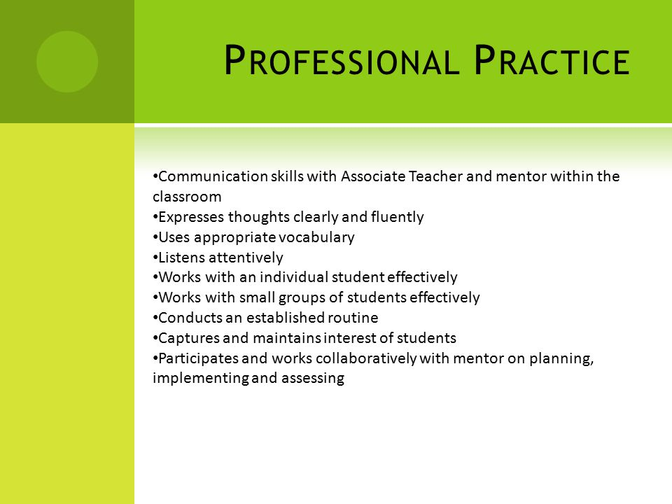 P ROFESSIONAL P RACTICE Communication skills with Associate Teacher and mentor within the classroom Expresses thoughts clearly and fluently Uses appropriate vocabulary Listens attentively Works with an individual student effectively Works with small groups of students effectively Conducts an established routine Captures and maintains interest of students Participates and works collaboratively with mentor on planning, implementing and assessing