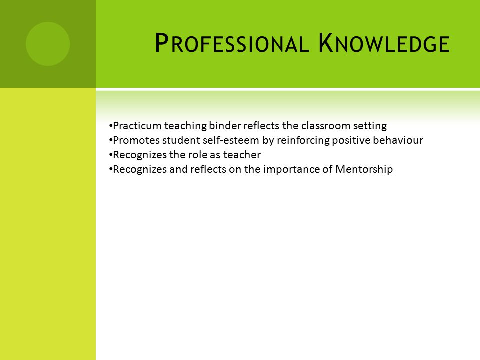P ROFESSIONAL K NOWLEDGE Practicum teaching binder reflects the classroom setting Promotes student self-esteem by reinforcing positive behaviour Recognizes the role as teacher Recognizes and reflects on the importance of Mentorship