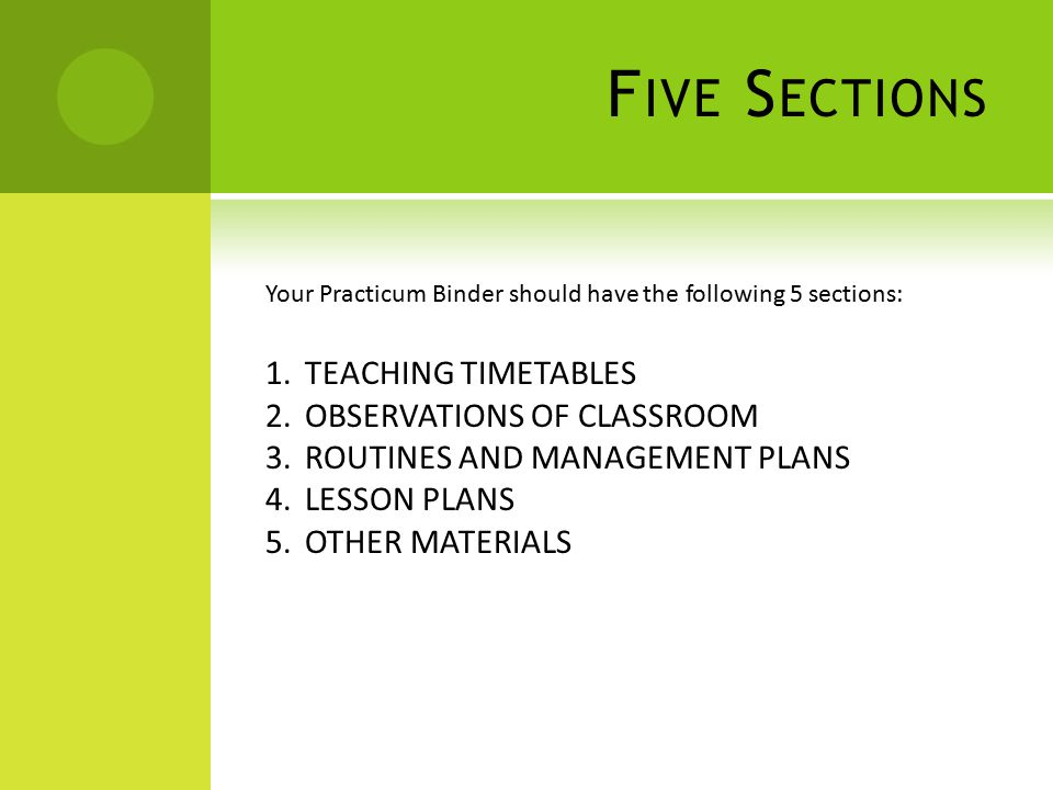 F IVE S ECTIONS Your Practicum Binder should have the following 5 sections: 1.TEACHING TIMETABLES 2.OBSERVATIONS OF CLASSROOM 3.ROUTINES AND MANAGEMENT PLANS 4.LESSON PLANS 5.OTHER MATERIALS