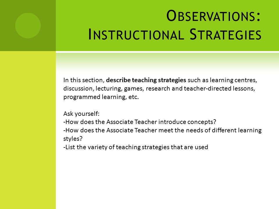 O BSERVATIONS : I NSTRUCTIONAL S TRATEGIES In this section, describe teaching strategies such as learning centres, discussion, lecturing, games, research and teacher-directed lessons, programmed learning, etc.