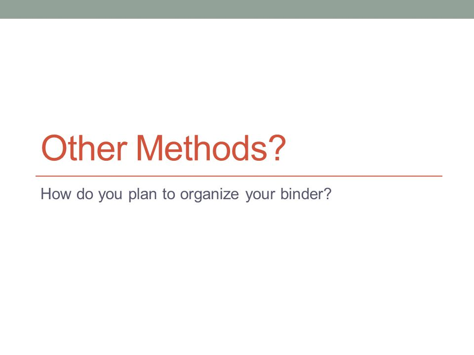 Other Methods? How do you plan to organize your binder?