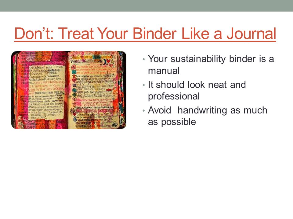 Don't: Treat Your Binder Like a Journal Your sustainability binder is a manual It should look neat and professional Avoid handwriting as much as possi