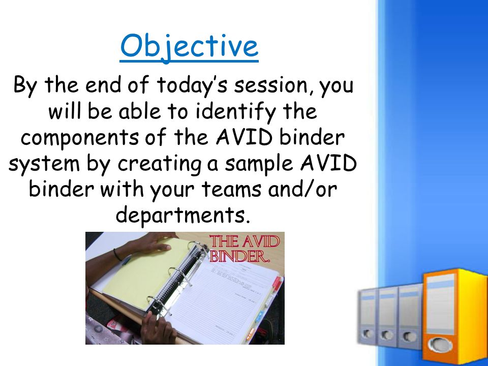 Objective By the end of today's session, you will be able to identify the components of the AVID binder system by creating a sample AVID binder with y