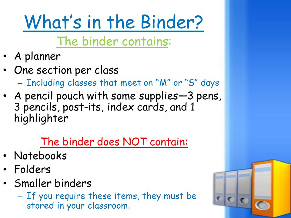 "What's in the Binder? The binder contains: A planner One section per class – Including classes that meet on ""M"" or ""S"" days A pencil pouch with some s"