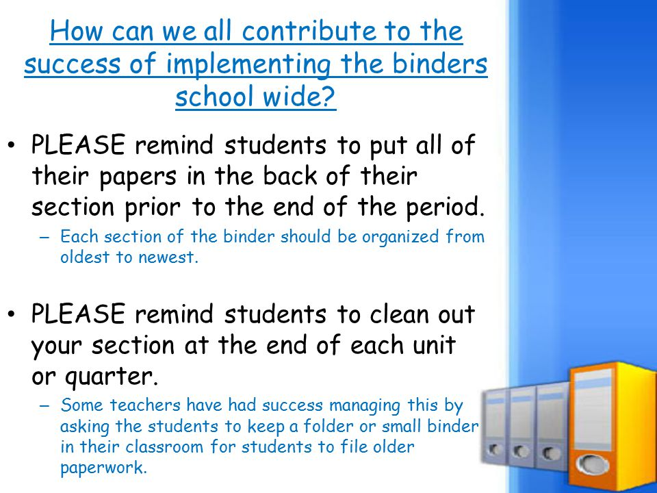 How can we all contribute to the success of implementing the binders school wide? PLEASE remind students to put all of their papers in the back of the