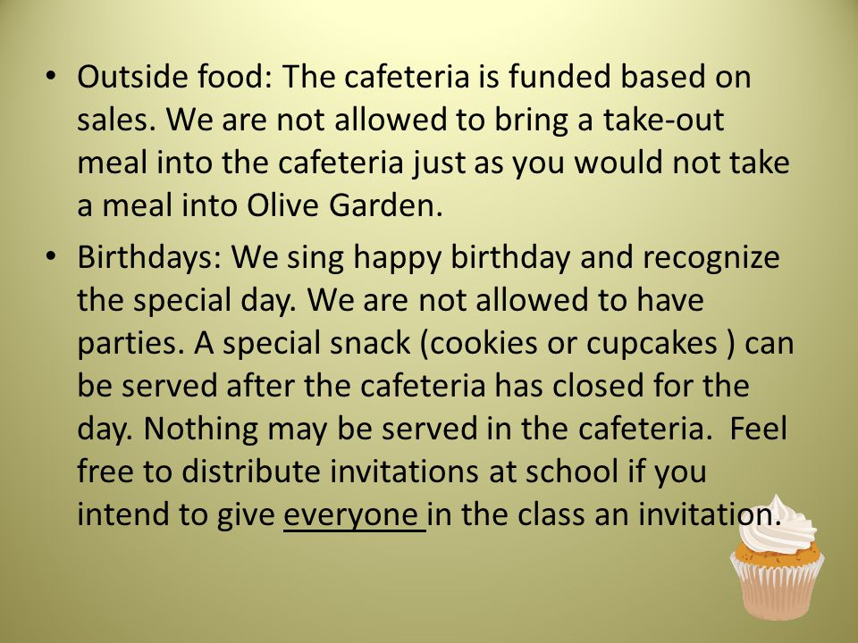 Outside food: The cafeteria is funded based on sales. We are not allowed to bring a take-out meal into the cafeteria just as you would not take a meal