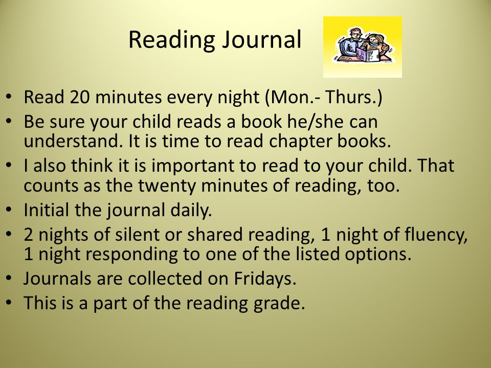 Reading Journal Read 20 minutes every night (Mon.- Thurs.) Be sure your child reads a book he/she can understand. It is time to read chapter books. I