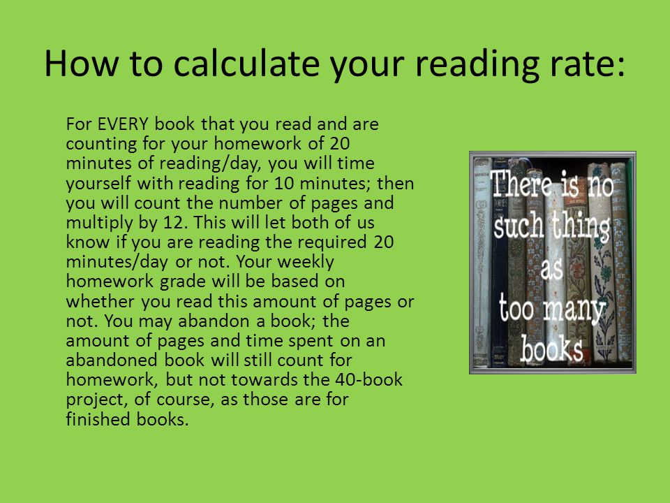 How to calculate your reading rate: For EVERY book that you read and are counting for your homework of 20 minutes of reading/day, you will time yourself with reading for 10 minutes; then you will count the number of pages and multiply by 12.
