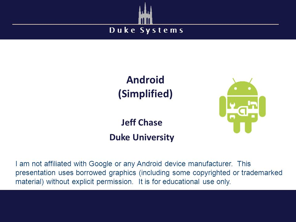 D u k e S y s t e m s Android (Simplified) Jeff Chase Duke University I am not affiliated with Google or any Android device manufacturer.
