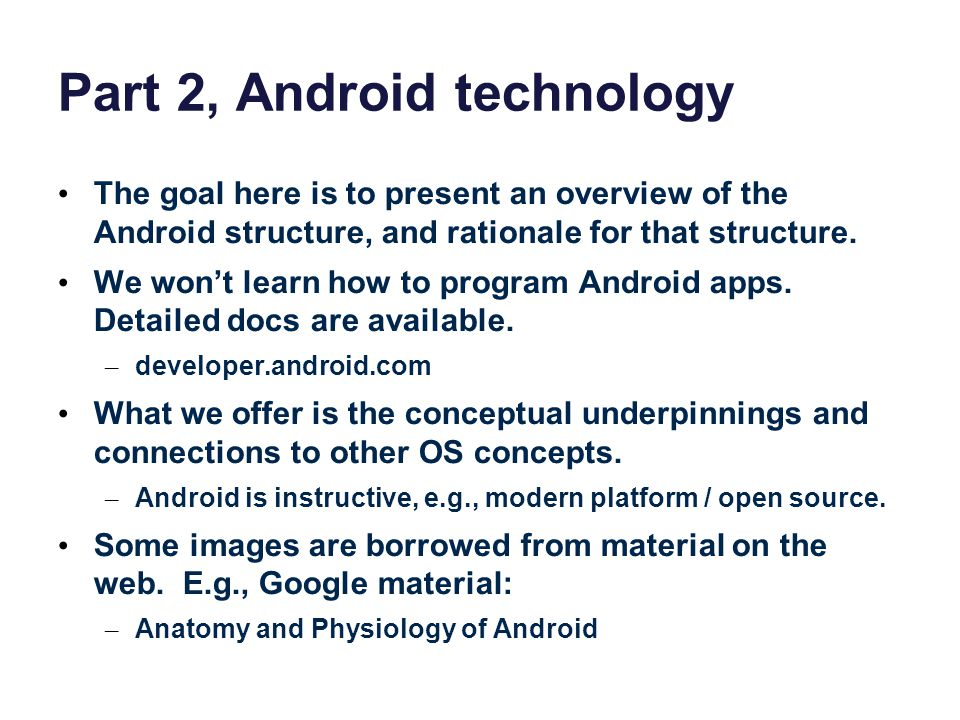 Part 2, Android technology The goal here is to present an overview of the Android structure, and rationale for that structure.