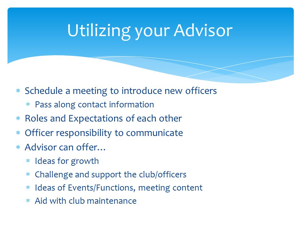  Schedule a meeting to introduce new officers  Pass along contact information  Roles and Expectations of each other  Officer responsibility to communicate  Advisor can offer…  Ideas for growth  Challenge and support the club/officers  Ideas of Events/Functions, meeting content  Aid with club maintenance Utilizing your Advisor