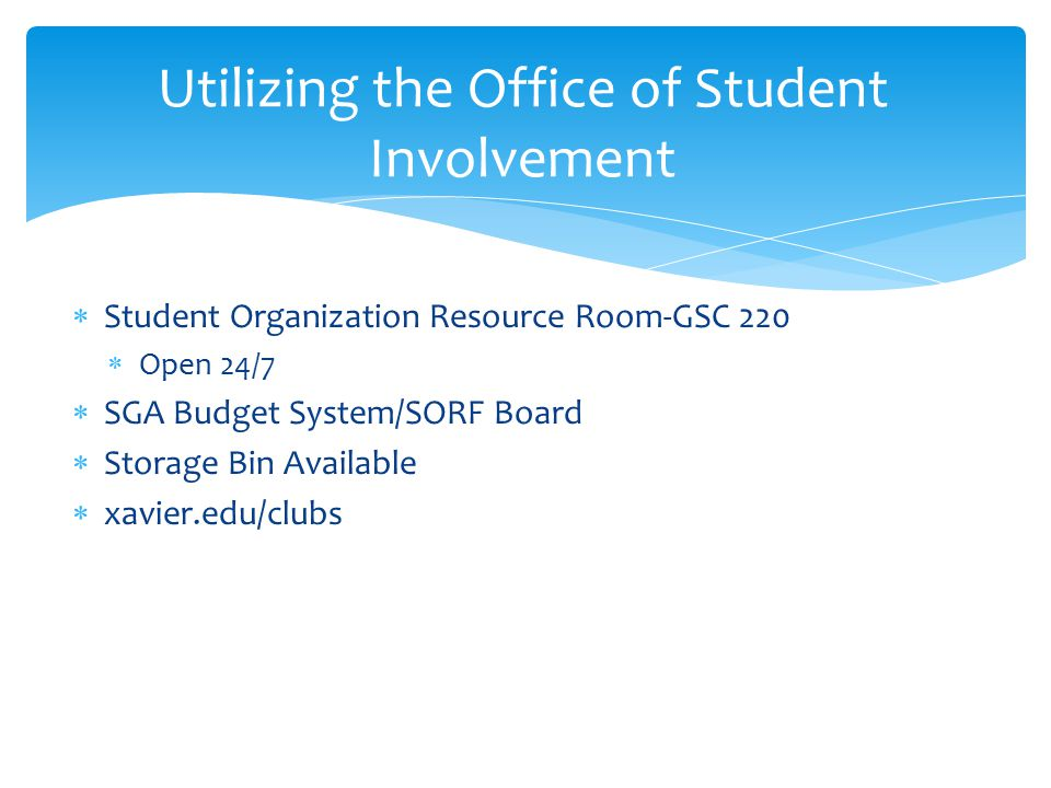  Student Organization Resource Room-GSC 220  Open 24/7  SGA Budget System/SORF Board  Storage Bin Available  xavier.edu/clubs Utilizing the Office of Student Involvement