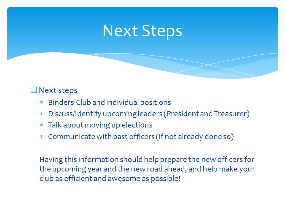  Next steps  Binders-Club and individual positions  Discuss/Identify upcoming leaders (President and Treasurer)  Talk about moving up elections 