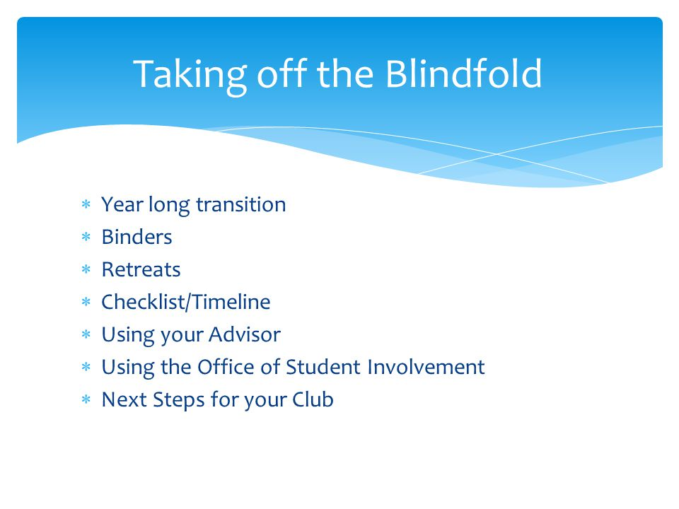  Year long transition  Binders  Retreats  Checklist/Timeline  Using your Advisor  Using the Office of Student Involvement  Next Steps for your Club Taking off the Blindfold