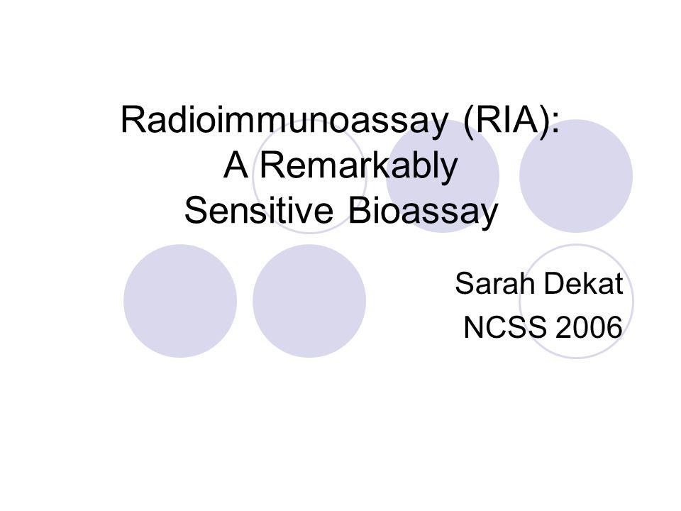 Radioimmunoassay (RIA): A Remarkably Sensitive Bioassay Sarah Dekat NCSS 2006