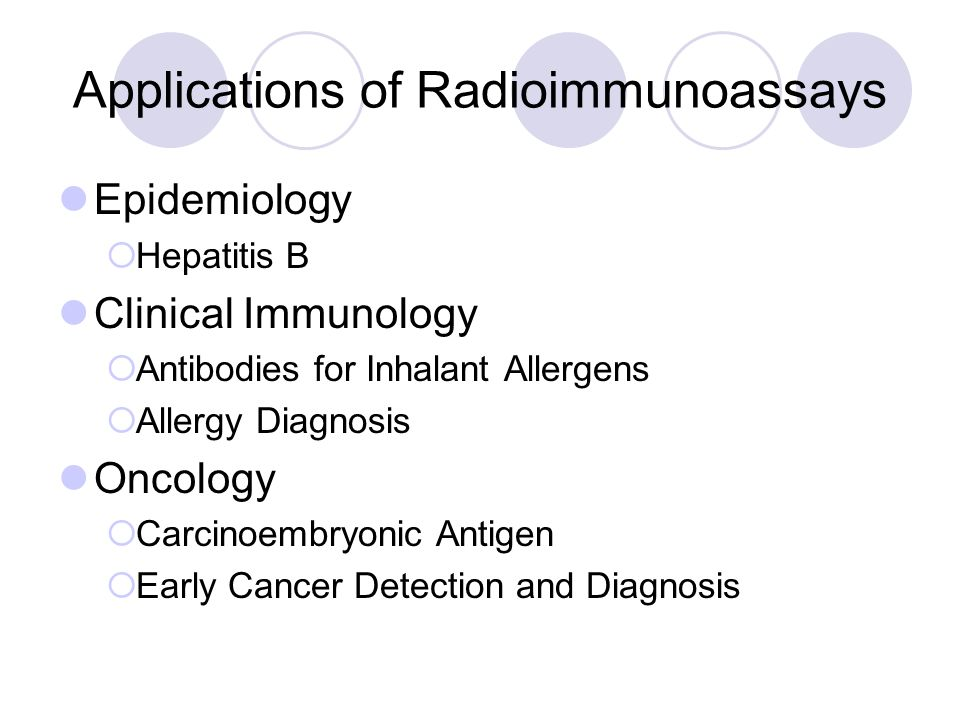 Applications of Radioimmunoassays Epidemiology  Hepatitis B Clinical Immunology  Antibodies for Inhalant Allergens  Allergy Diagnosis Oncology  Carcinoembryonic Antigen  Early Cancer Detection and Diagnosis
