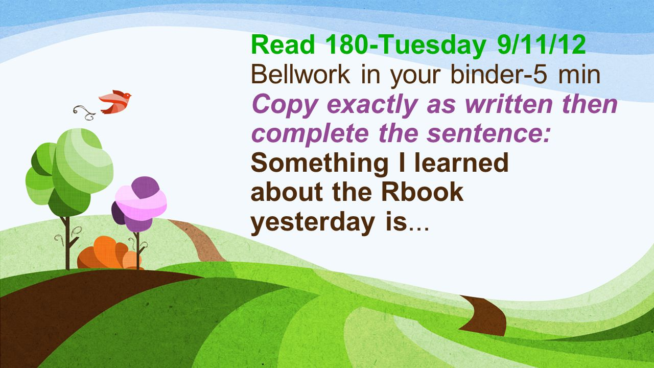Read 180-Tuesday 9/11/12 Bellwork in your binder-5 min Copy exactly as written then complete the sentence: Something I learned about the Rbook yesterday is...