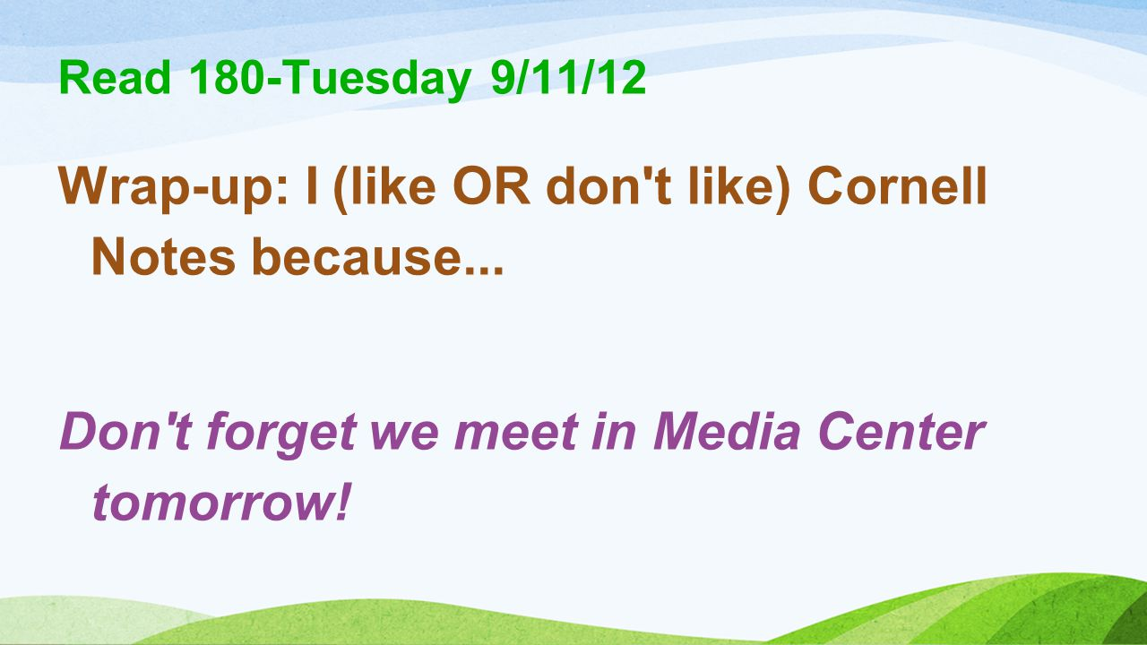 Read 180-Tuesday 9/11/12 Wrap-up: I (like OR don't like) Cornell Notes because... Don't forget we meet in Media Center tomorrow!