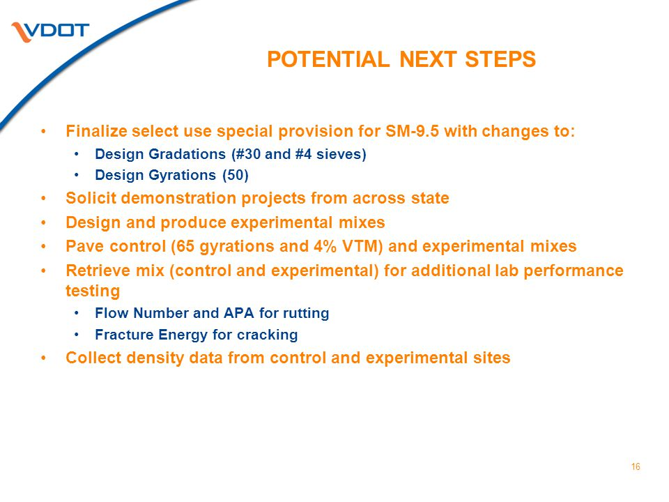 POTENTIAL NEXT STEPS Finalize select use special provision for SM-9.5 with changes to: Design Gradations (#30 and #4 sieves) Design Gyrations (50) Solicit demonstration projects from across state Design and produce experimental mixes Pave control (65 gyrations and 4% VTM) and experimental mixes Retrieve mix (control and experimental) for additional lab performance testing Flow Number and APA for rutting Fracture Energy for cracking Collect density data from control and experimental sites 16
