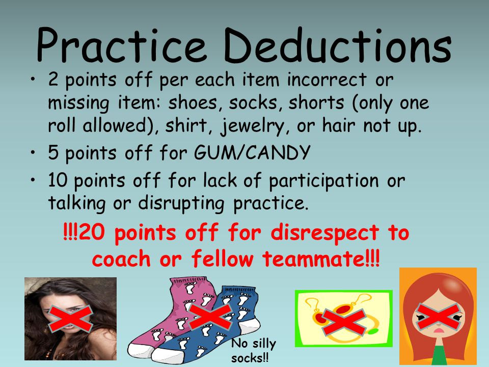 Practice Deductions 2 points off per each item incorrect or missing item: shoes, socks, shorts (only one roll allowed), shirt, jewelry, or hair not up.