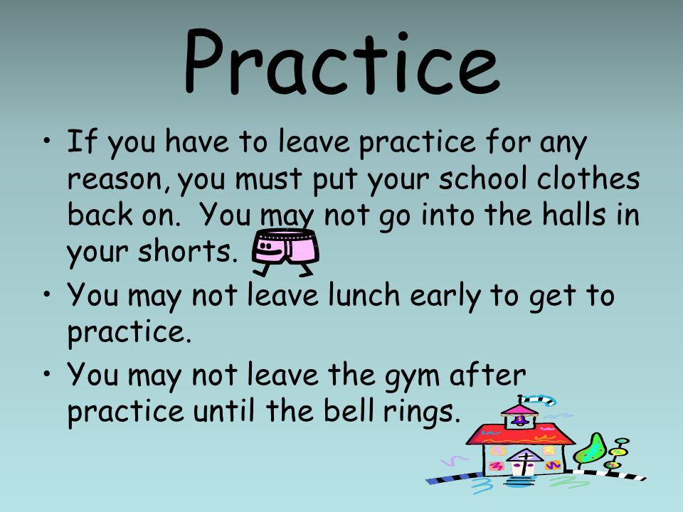 Practice If you have to leave practice for any reason, you must put your school clothes back on.