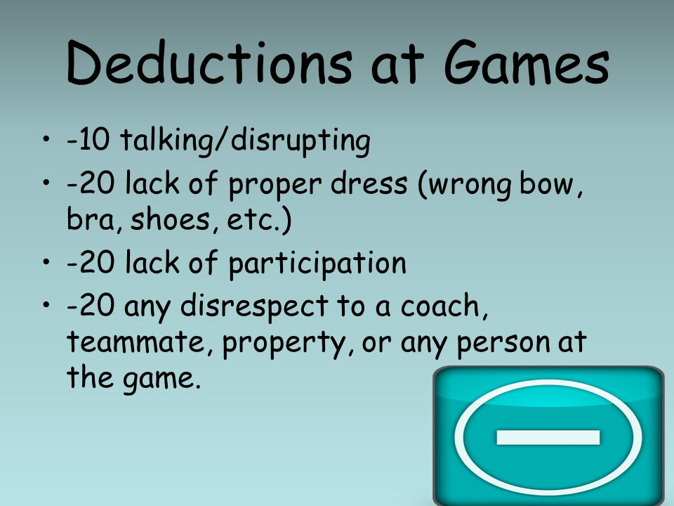 Deductions at Games -10 talking/disrupting -20 lack of proper dress (wrong bow, bra, shoes, etc.) -20 lack of participation -20 any disrespect to a coach, teammate, property, or any person at the game.