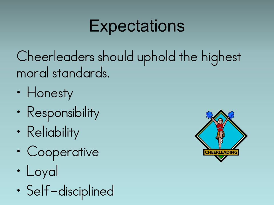 Expectations Cheerleaders should uphold the highest moral standards.