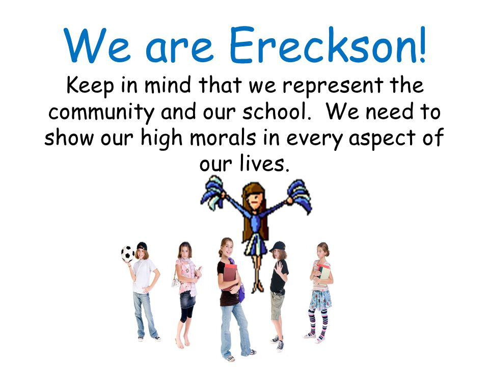 We are Ereckson.Keep in mind that we represent the community and our school.