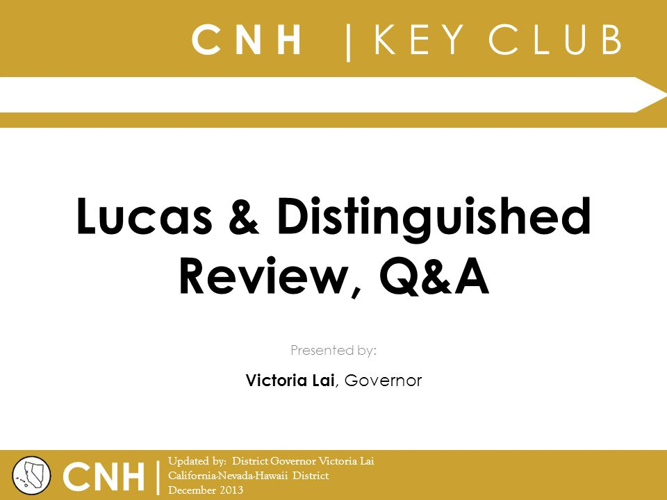 C N H | K E Y C L U B | Updated by: District Governor Victoria Lai California-Nevada-Hawaii District December 2013 Presented by: CNH Lucas & Distinguished Review, Q&A Victoria Lai, Governor