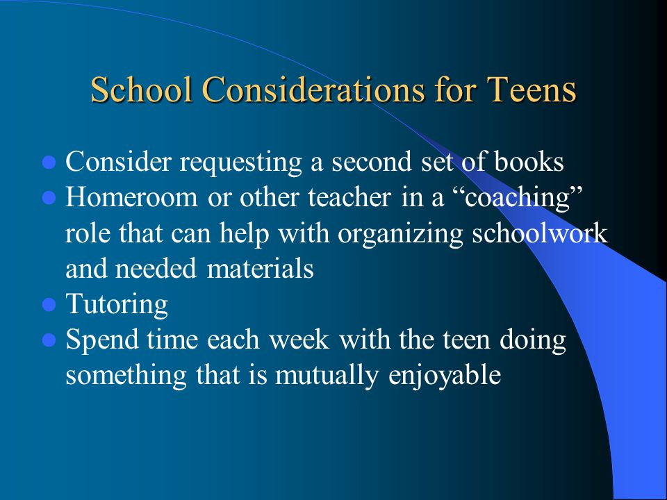 School Considerations for Teen s Consider requesting a second set of books Homeroom or other teacher in a coaching role that can help with organizing schoolwork and needed materials Tutoring Spend time each week with the teen doing something that is mutually enjoyable