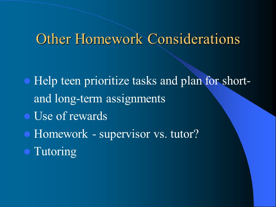 Other Homework Considerations Help teen prioritize tasks and plan for short- and long-term assignments Use of rewards Homework - supervisor vs.