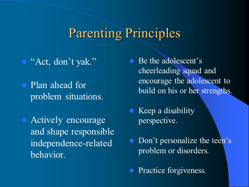 Parenting Principles Act, don't yak. Plan ahead for problem situations.