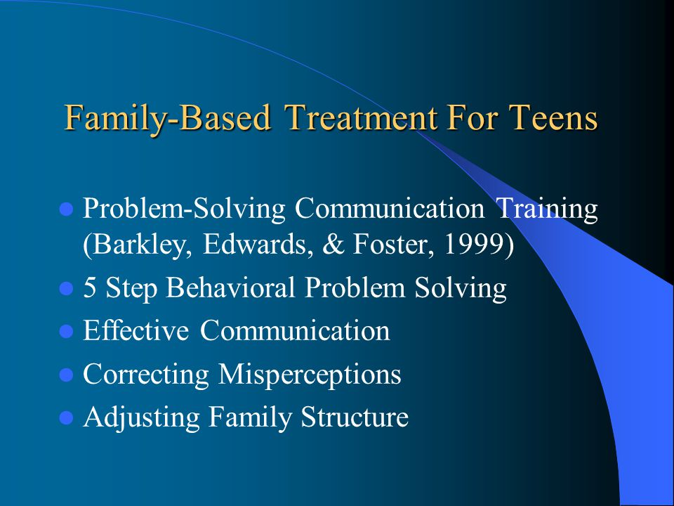 Family-Based Treatment For Teens Problem-Solving Communication Training (Barkley, Edwards, & Foster, 1999) 5 Step Behavioral Problem Solving Effective Communication Correcting Misperceptions Adjusting Family Structure